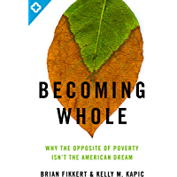 Becoming Whole: Why the Opposite of Poverty Isn't the American Dream (English Edition)