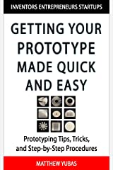 Getting Your Prototype Made Quick and Easy: Prototyping Tips, Tricks, and Step-by-Step Procedures Kindle Edition