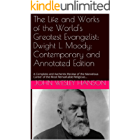 The Life and Works of the World's Greatest Evangelist: Dwight L. Moody: Contemporary and Annotated Edition: A Complete and Authentic Review of the Marvelous Career of the Most Remarkable Religious...