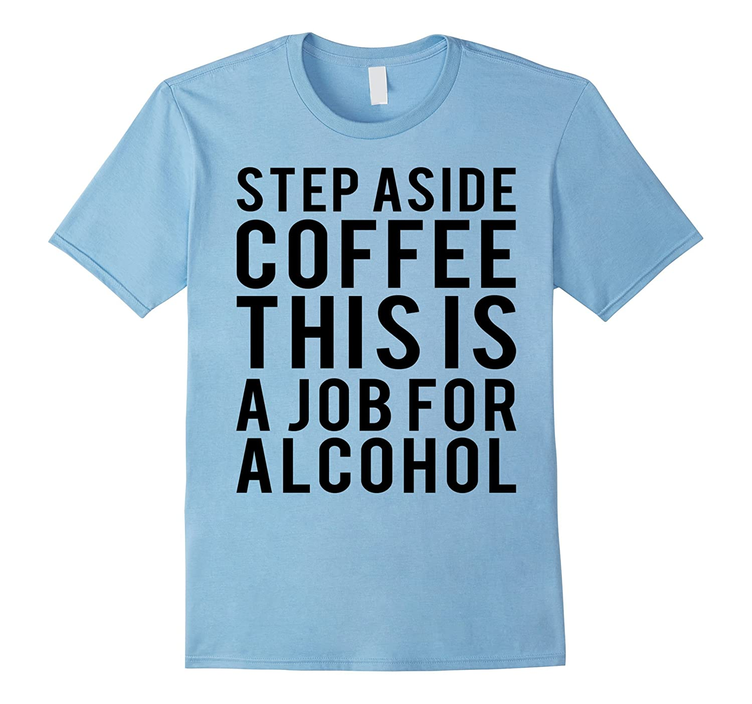 Step Aside Coffee This Is A Job For Alcohol T-Shirt-4LVS
