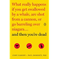 And Then You're Dead: What Really Happens If You Get Swallowed by a Whale, Are Shot from a Cannon, or Go Barreling Over…