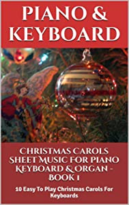 Christmas Carols Sheet Music For Piano Keyboard & Organ  Book 1: 10 Easy To Play Christmas Carols For Keyboards