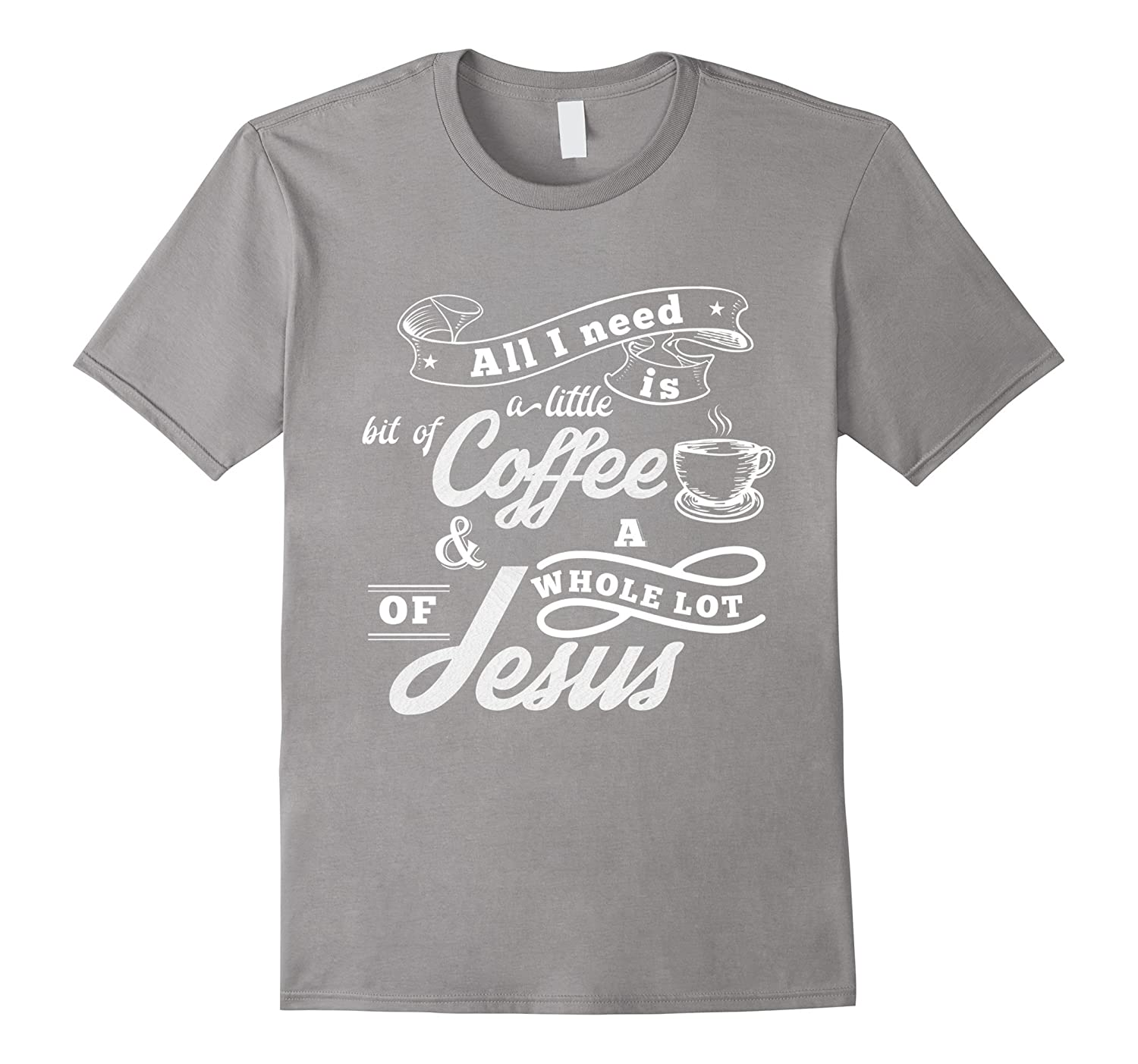 All I need is coffee and a whole lot of Jesus Christian Tee-TJ
