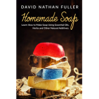 Homemade Soap: Learn How to Make Soap Using Essential Oils, Herbs and Other Natural Additives (English Edition)