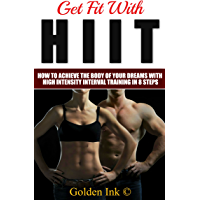 HIIT: Get Fit With HIIT: How to achieve the body of your dreams with high intensity interval training in 8 steps (English Edition)