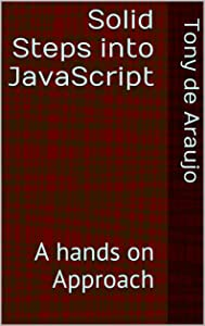 Solid Steps into JavaScript: A Hands On Approach (Teach-Yourself To Program Book 1)