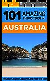 101 Amazing Thing to Do in Australia: Australia Travel Guide (Sydney Travel Guide, Melbourne Travel Guide, Perth, Adelaide, Brisbane, Tasmania)