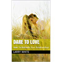 Dare To Love: How To Rekindle Your Relationships (English Edition)