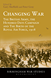Changing War: The British Army, the Hundred Days Campaign and The Birth of the Royal Air Force, 1918 (Birmingham War Studies)