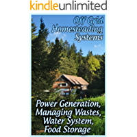 Off Grid Homesteading Systems: Power Generation, Managing Wastes, Water System, Food Storage: (Homesteader's Guide, Prepping)