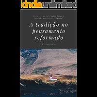 O papel da tradição no pensamento reformado: Que valor os reformados dão para a tradição da igreja acumulada ao longo…