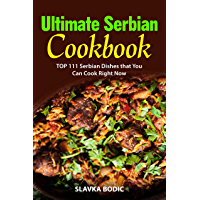 Ultimate Serbian Cookbook: TOP 111 Serbian dishes that you can cook right now (Balkan Food Book 5) (English Edition)