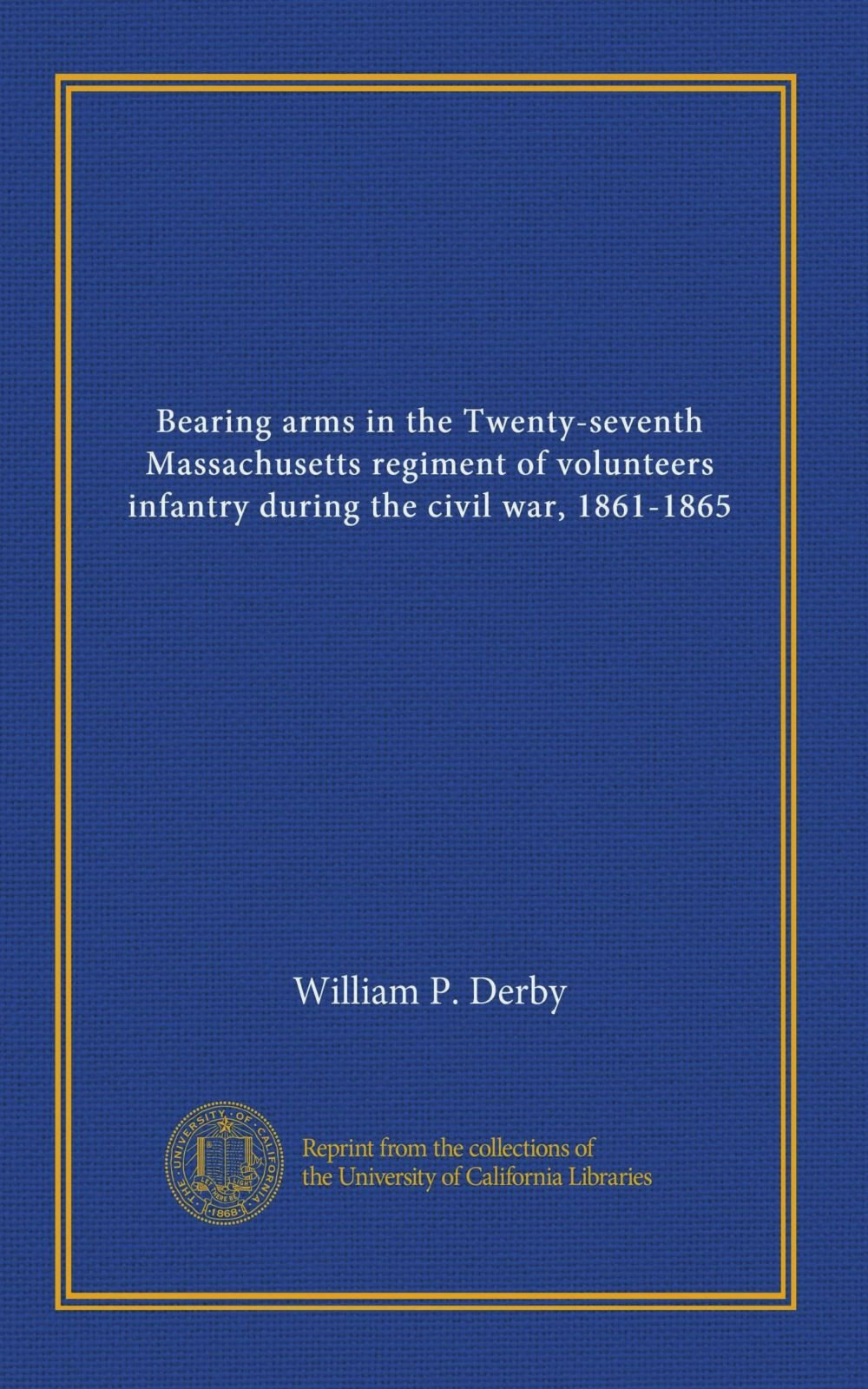 Bearing arms in the Twenty-seventh Massachusetts regiment of volunteers infantry during the civil war, 1861-1865 ebook