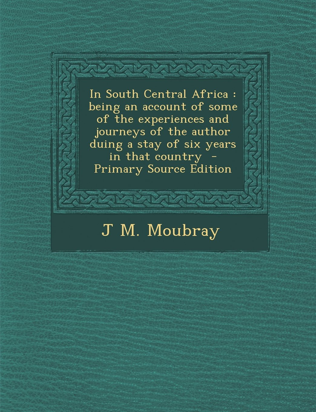 In South Central Africa: being an account of some of the experiences and journeys of the author duing a stay of six years in that country  - Primary Source Edition ebook