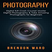 Photography: Digital SLR Crash Course! Master Digital Photography & Take Amazing Photographs for Beginners