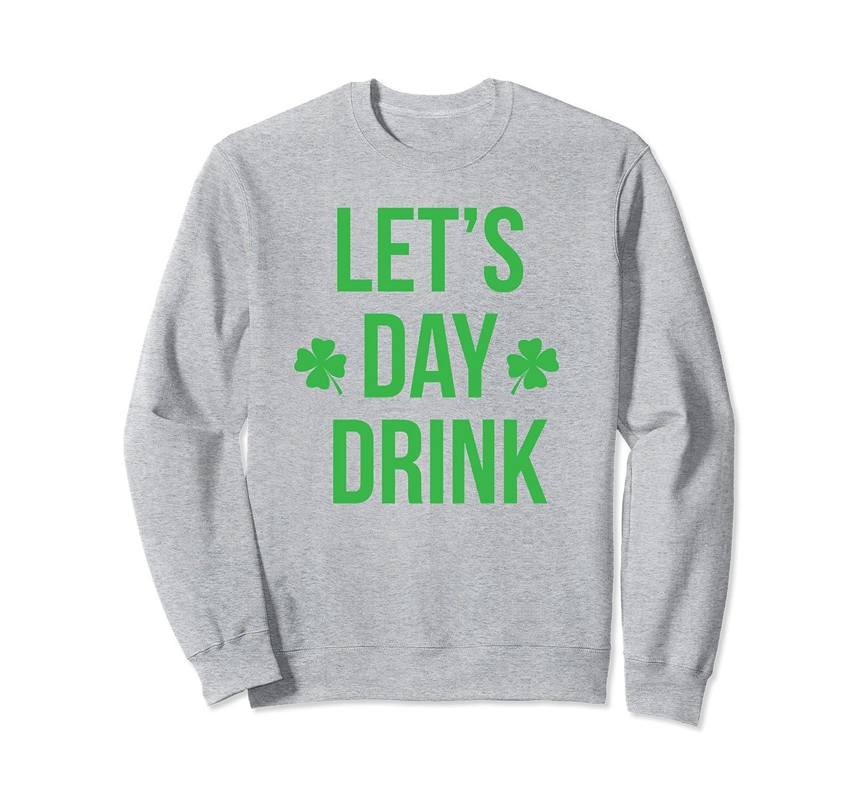 5070fbe44d Lets Day Drink Irish Sweatshirt For St Patricks & Patty Day-ah my ...