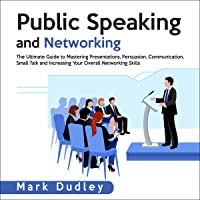 Public Speaking and Networking: The Ultimate Guide to Mastering Presentations, Persuasion, Communication, Small Talk and…