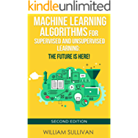 Machine Learning Algorithms For Supervised and Unsupervised Learning: The Future Is Here!: Second Edition (Artificial Intelligence Book 4) (English Edition)