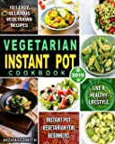 Vegetarian Instant Pot Cookbook 2019: Instant Pot Vegetarian for Beginners with 101 Easy, Delicious Vegetarian Recipes to Live A Healthy Lifestyle