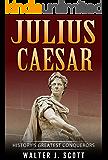 History's Greatest Conquerors: Julius Caesar (World's Conquerors Book 4)