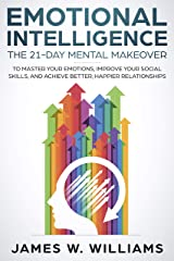 Emotional Intelligence: The 21-Day Mental Makeover to Master Your Emotions, Improve Your Social Skills, and Achieve Better, Happier Relationships (Practical Emotional Intelligence Book 1) Kindle Edition