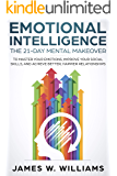 Emotional Intelligence: The 21-Day Mental Makeover to Master Your Emotions, Improve Your Social Skills, and Achieve Better, Happier Relationships (Practical Emotional Intelligence Book 1)