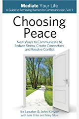 Choosing Peace: New Ways to Communicate to Reduce Stress, Create Connection, and Resolve Conflict (Mediate Your Life: A Guide to Removing Barriers to Communication Book 1) Kindle Edition
