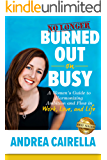 No Longer Burned Out On Busy: A Women's Guide to Harmonize Ambition and Flow in Work, Love, and Life