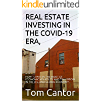 REAL ESTATE INVESTING IN THE COVID-19 ERA,: HOW TO WIN IN THE MIDST OF ECONOMIC VOLATILITY AND TRANSITION IN THE U.S. AND GLOBAL ECONOMY. (Pandemic Read Book 1)