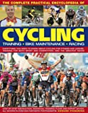 The Complete Practical Encyclopedia of Cycling: Training, Bike Maintenance and Racing - Everything You Need to Know About Cycling for Fitness and Sport and Competition, and the Greatest Races