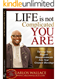 Life Is Not Complicated, You Are: Turning Your Biggest Disappointments Into Your Greatest Blessings