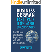 BUSINESS GERMAN: FAST TRACK LEARNING FOR ENGLISH SPEAKERS: The 100 most used English business words with 600 phrase examples. (English Edition)