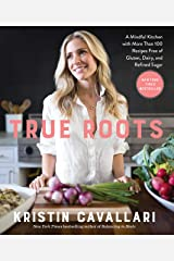 True Roots: A Mindful Kitchen with More Than 100 Recipes Free of Gluten, Dairy, and Refined Sugar: A Cookbook Kindle Edition