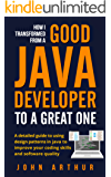 How I transformed from a good java developer to a great one: a detailed guide to using design patterns in java to improve your coding skills and software quality