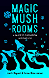 Magic Mushrooms: The Psilocybin Mushroom Bible – A Guide to Cultivation and Safe Use (Entheogens Book 1)
