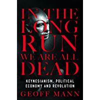 In the Long Run We Are All Dead: Keynesianism, Political Economy and Revolution (English Edition)