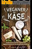 Veganer Käse: 25 Rezepte für leckeren veganen Käse – Veganer Brotaufstrich für eine gesunde Ernährung (vegan pasta, roh vegan, vegan abnehmen, veggie)