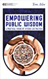 Empowering Public Wisdom: A Practical Vision of Citizen-Led Politics (Manifesto Series)