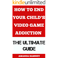 How to End Your Child's Video Game Addiction: The Ultimate Guide
