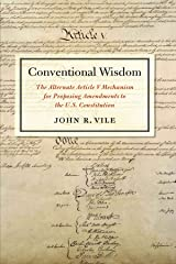 Conventional Wisdom: The Alternate Article V Mechanism for Proposing Amendments to the U.S. Constitution Kindle Edition