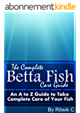 THE COMPLETE BETTA FISH CARE GUIDE: AN A TO Z GUIDE TO TAKE COMPLETE CARE OF YOUR FISH (English Edition)