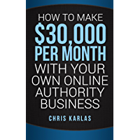 How to Make $30,000 Per Month With Your Own Online Authority Business: Make Money Online with The Only Method that Actually Works (English Edition)