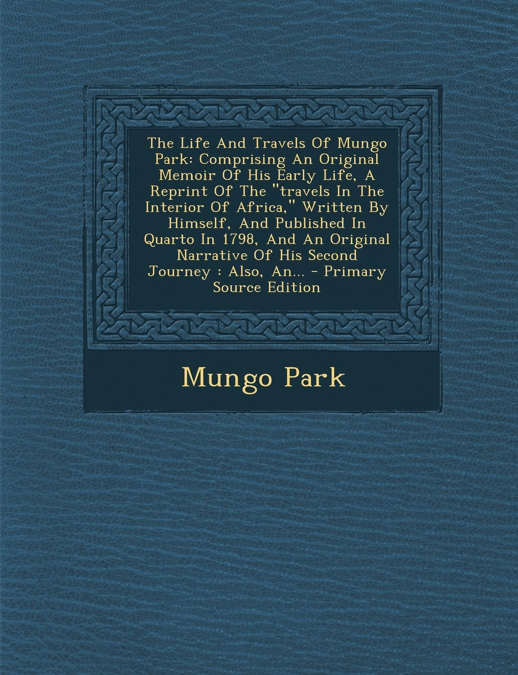 """The Life And Travels Of Mungo Park: Comprising An Original Memoir Of His Early Life, A Reprint Of The """"travels In The Interior Of Africa,"""" Written By ... Of His Second Journey : Also, An... - ebook"""