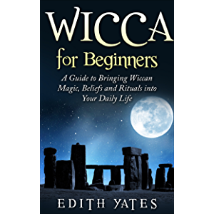 Wicca for Beginners: A Guide to Bringing Wiccan Magic,Beliefs and Rituals into Your Daily Life (Wiccan Spells…