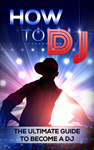 How To DJ: The Ultimate Guide To Become A DJ (dj; djing; dj like pro)