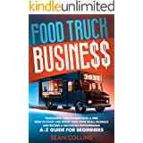 FOOD TRUCK BUSINESS 2021: Transform your Passion into a Job! How to Start and Grow your Own Small Business and Become a Succe
