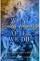 What Really Happens after We Die: How We Know There Will Be Hugs in Heaven! Kindle Edition