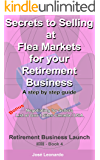 Secrets to Selling at Flea Markets for your Retirement Business: A step by step guide to selling products at flea markets written especially for senior ... business. (Retirement Business Launch)