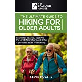 The Ultimate Guide To Hiking For Older Adults: Learn how to avoid, treat and prevent different pains and other age-related is