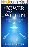 The Power From Within: Who You Really Are and Why You Are Here (Cosmic Consciousness, Existential Consciousness, Spiritual Connection Book 1)